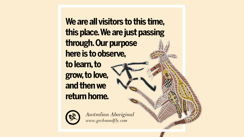 We are all visitors to this time, this place. We are just passing through. Our purpose here is to observe, to learn, to grow, to love, and then we return home. - Australian Aboriginal Beautiful Quotes About Saving Mother Nature And Earth