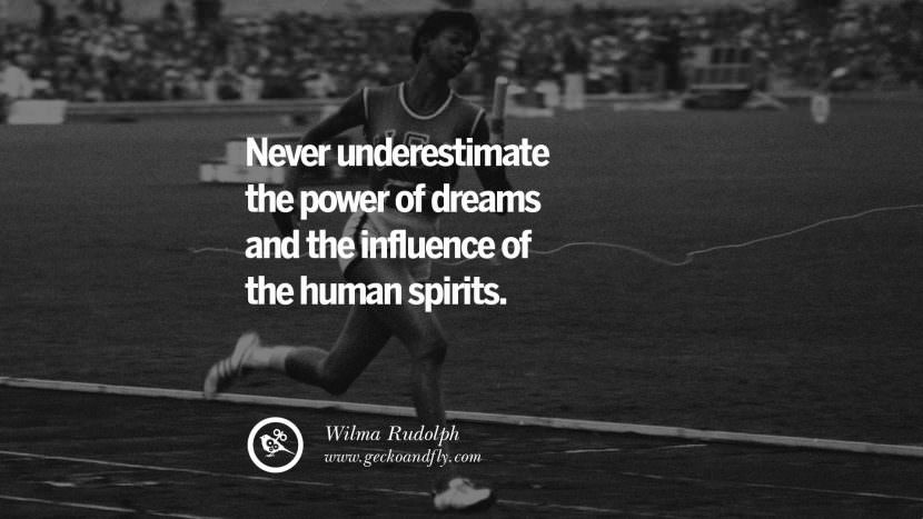 never underestimate the power of dreams and the influence of the human spirits. - Wilma Rudolph Track and Field Motivational Inspirational Quotes By Olympic Athletes On The Spirit Of Sportsmanship facebook twitter pinterest