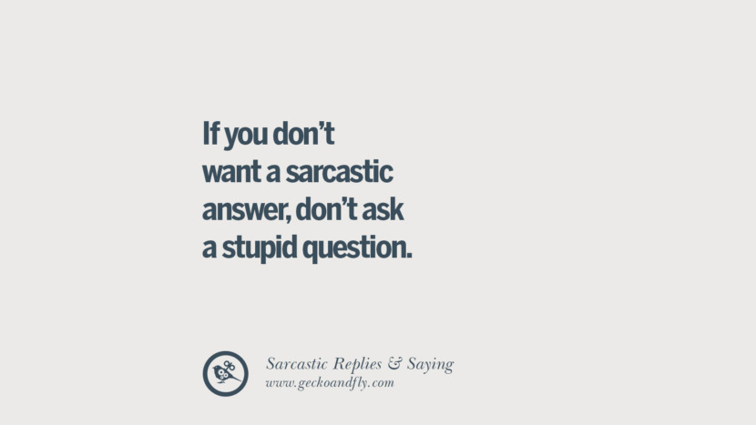 If you don't want a sarcastic answer, don't ask a stupid question. Funny Non-Swearing Insults And Sarcastic Quotes for fake friends, ex bf, ex gf, boyfriend, girlfriend, enemies and haters facebook twitter pinterest