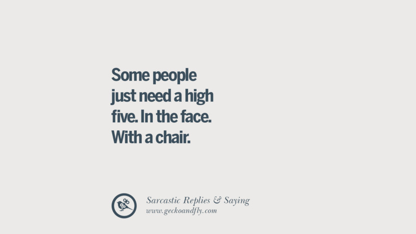 Some people just need a high five. In the face. With a chair. Funny Non-Swearing Insults And Sarcastic Quotes for fake friends, ex bf, ex gf, boyfriend, girlfriend, enemies and haters facebook twitter pinterest
