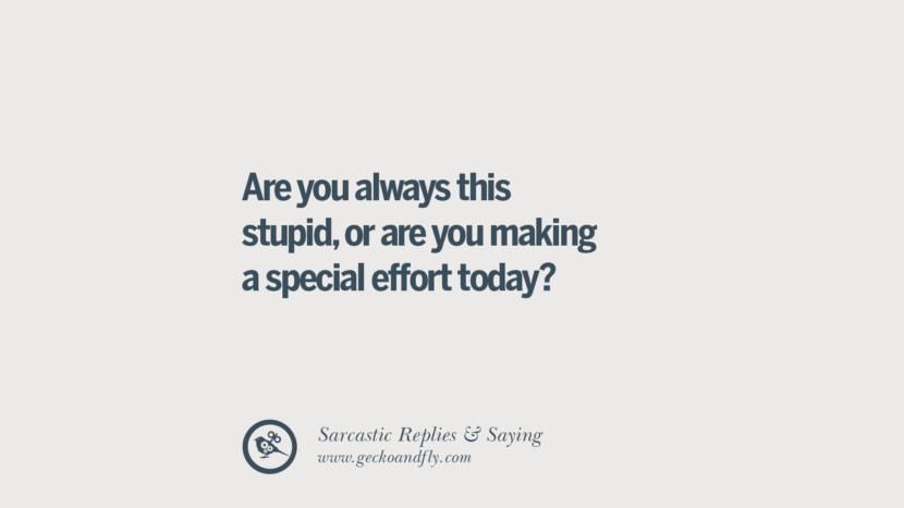 Are you always this stupid, or are you making a special effort today? Funny Non-Swearing Insults And Sarcastic Quotes for fake friends, ex bf, ex gf, boyfriend, girlfriend, enemies and haters facebook twitter pinterest
