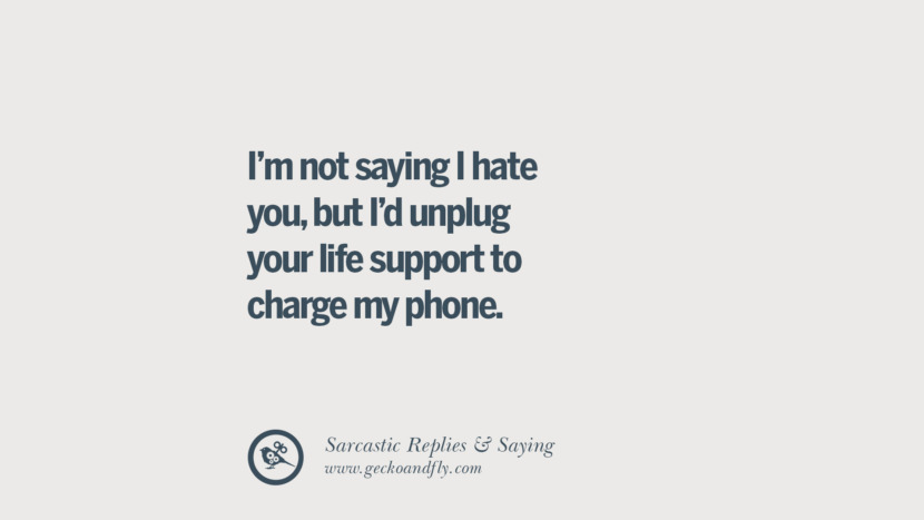 I'm not saying I hate you, but I'd unplug your life support to charge my phone. Funny Non-Swearing Insults And Sarcastic Quotes for fake friends, ex bf, ex gf, boyfriend, girlfriend, enemies and haters facebook twitter pinterest