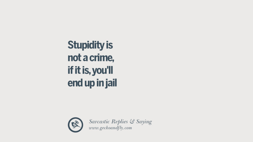 Stupidity is not a crime, if it is, you'll end up in jail. Funny Non-Swearing Insults And Sarcastic Quotes for fake friends, ex bf, ex gf, boyfriend, girlfriend, enemies and haters facebook twitter pinterest