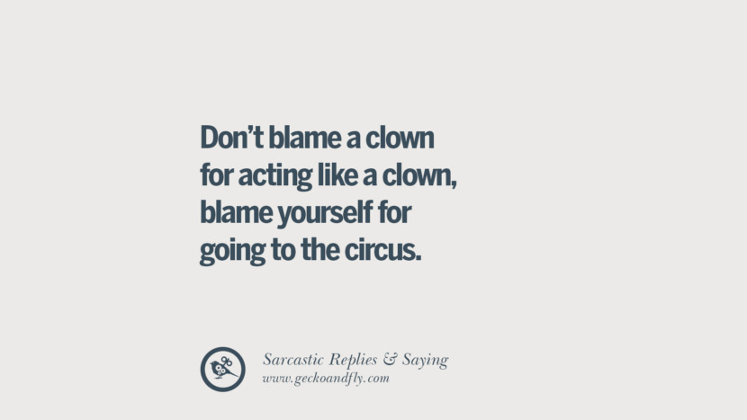Don't blame a clown for acting like a clown, blame yourself for going to the circus.