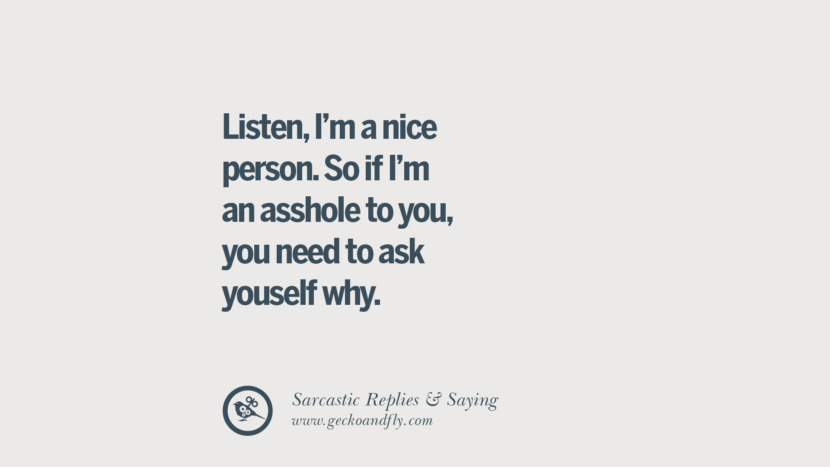 Listen, I'm a nice person. So if I'm an asshole to you, you need to ask yourself why.