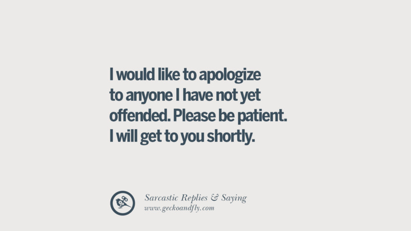 I would like to apologize to anyone I have not yet offended. Please be patient. I will get to you shortly.