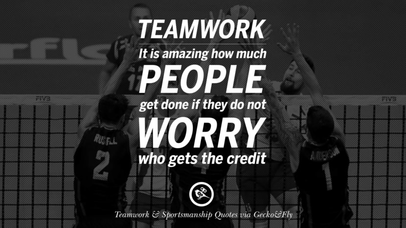 Teamwork - It is amazing how much people get done if they do not worry who gets the credit.