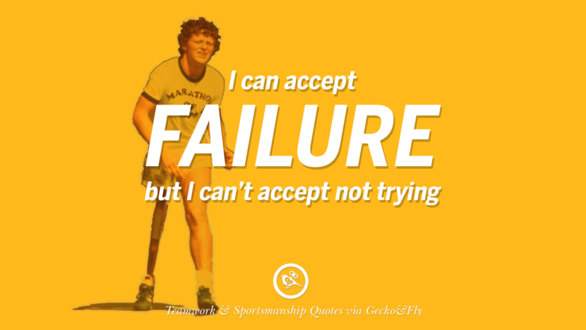 I can accept failure but I can't accept not trying.