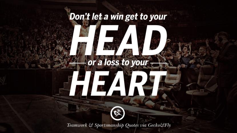 Don't let a win get to your head or a loss to your heart.