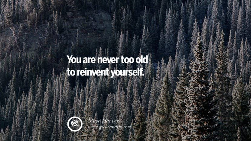 You are never too old to reinvent yourself. - Steve Harvey Uplifting Inspirational Quotes When You Are About To Give Up success failure