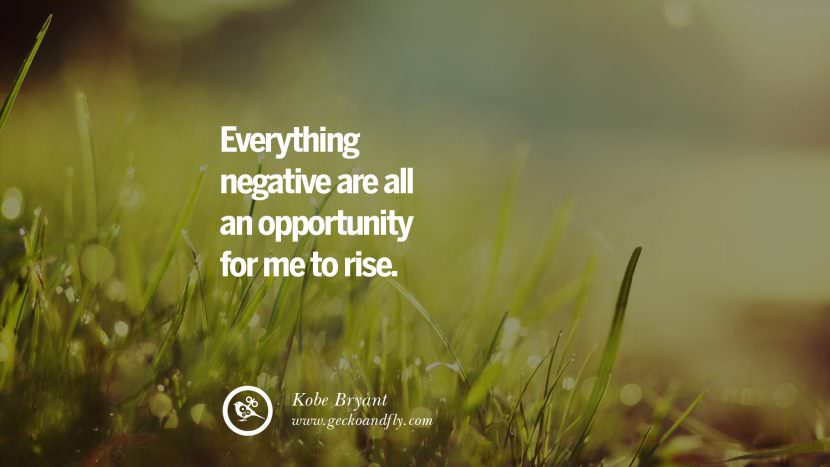 Everything negative are all an opportunity for me to rise. - Kobe Bryant