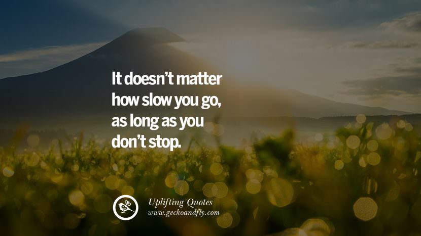 It doesn't matter how slow you go, as long as you don't stop.