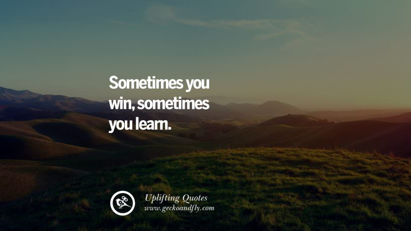Sometimes you win, sometimes you learn. Uplifting Inspirational Quotes When You Are About To Give Up success failure