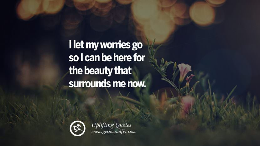 I let my worries go so I can be here for the beauty that surrounds me now. Uplifting Inspirational Quotes When You Are About To Give Up success failure