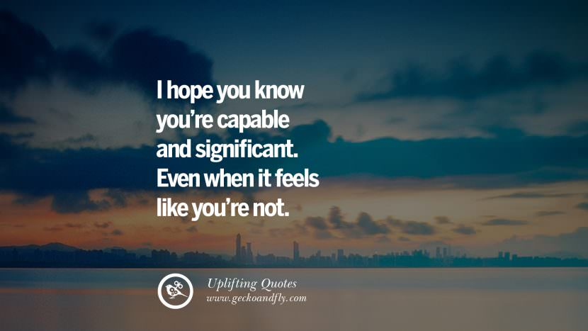 I hope you know you're capable and significant. Even when it feels like you're not. Uplifting Inspirational Quotes When You Are About To Give Up success failure