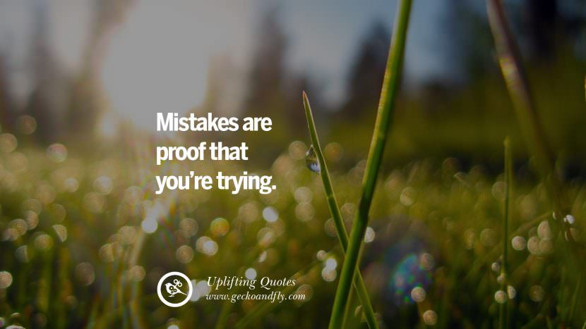 Mistakes are proof that you're trying. Uplifting Inspirational Quotes When You Are About To Give Up success failure