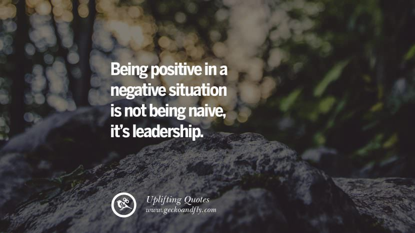 Being positive in a negative situation is not being naive, it's leadership.