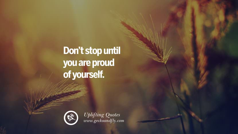 Don't stop until you are proud of yourself. Uplifting Inspirational Quotes When You Are About To Give Up success failure