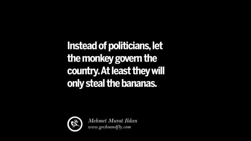 Instead of politicians, let the monkey govern the country. At least they will only steal the bananas. - Mehmet Murat Ildan  Inspiring Motivational Anti Corruption Quotes For Politicians On Greed And Power Instagram Pinterest Facebook