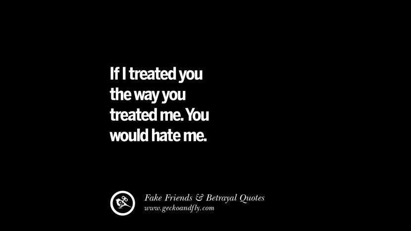 If I treated you the way you treated me. You would hate me. Quotes On Fake Friends That Back Stabbed And Betrayed You Friendship Instagram Pinterest Facebook