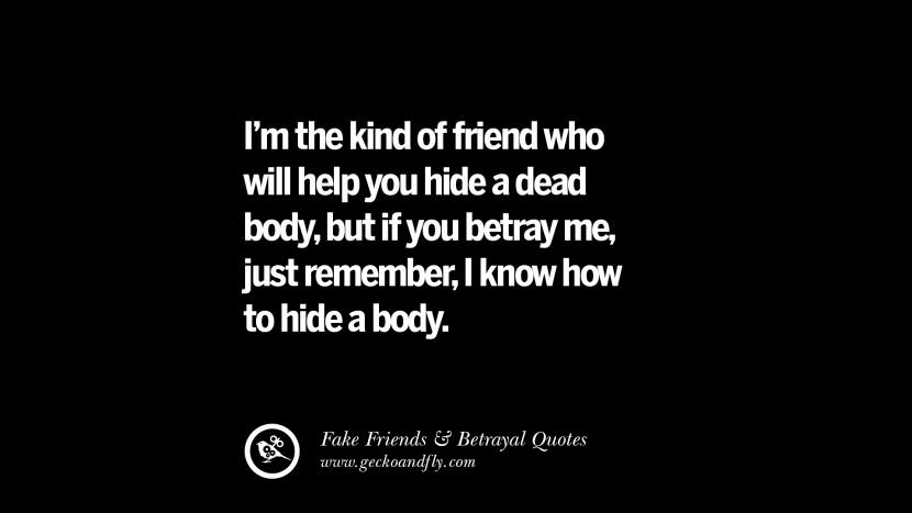 I'm the kind of friend who will help you hide a dead body, but if you betray me, just remember, I know how to hide a body. Quotes On Fake Friends That Back Stabbed And Betrayed You Friendship Instagram Pinterest Facebook