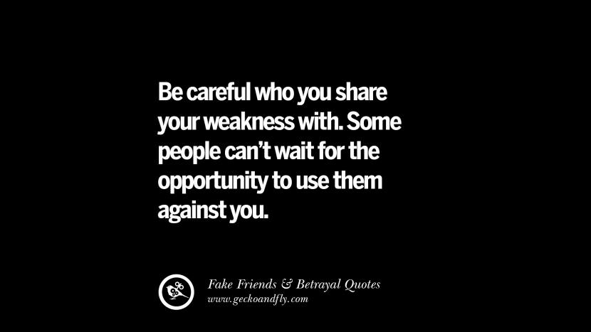 Be careful who you share your weakness with. Some people can't wait for the opportunity to use them against you. Quotes On Fake Friends That Back Stabbed And Betrayed You Friendship Instagram Pinterest Facebook