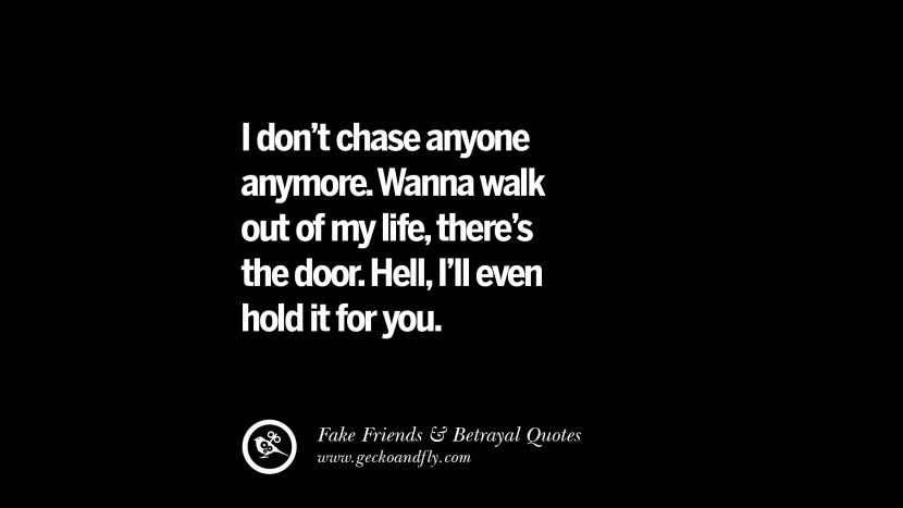 I don't chase anyone anymore. Wanna walk out of my life, there's the door. Hell, I'll even hold it for you. Quotes On Fake Friends That Back Stabbed And Betrayed You Friendship Instagram Pinterest Facebook