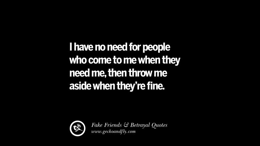 I have no need for people who come to me when they need me, then throw me aside when they're fine. Quotes On Fake Friends That Back Stabbed And Betrayed You Friendship Instagram Pinterest Facebook