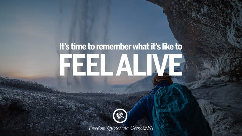 It's time to remember what it's like to feel alive. Inspiring Motivational Quotes About Freedom And Liberty Instagram Pinterest Facebook Happiness