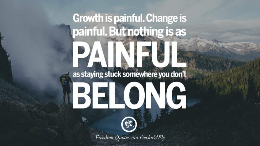 growth is painful. Change is painful. But nothing is as painful as staying stuck somewhere you don't belong. Inspiring Motivational Quotes About Freedom And Liberty Instagram Pinterest Facebook Happiness