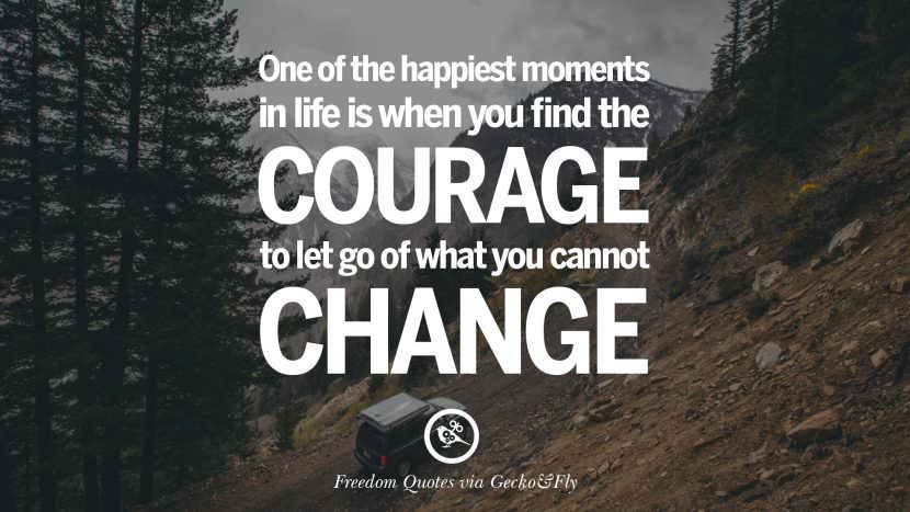 One of the happiest moments in life is when you find the courage to let go of what you cannot change. Inspiring Motivational Quotes About Freedom And Liberty Instagram Pinterest Facebook Happiness