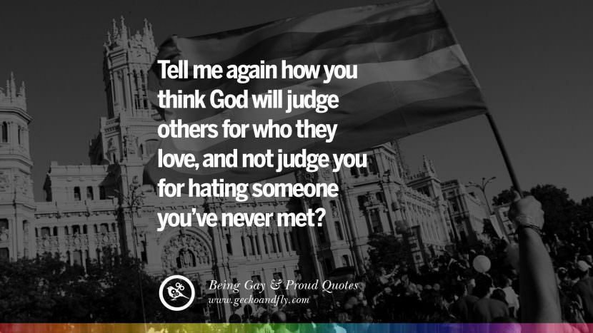 Tell me again how you think God will judge others for who they love, and not judge you for hating someone you've never met? Quotes About Gay Pride, Pro LGBT, Homophobia and Marriage Discrimination Instagram Pinterest Facebook
