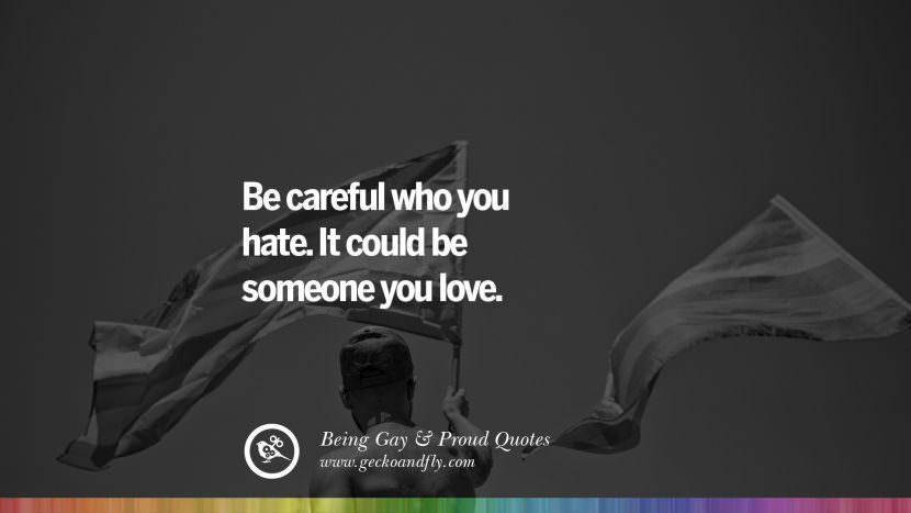 Quotes About Love Gay : careful who you hate. It could be someone you love. Quotes About Gay ...