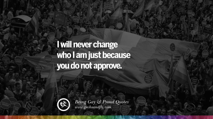 I will never change who I am just because you do not approve. Quotes About Gay Pride, Pro LGBT, Homophobia and Marriage Discrimination Instagram Pinterest Facebook