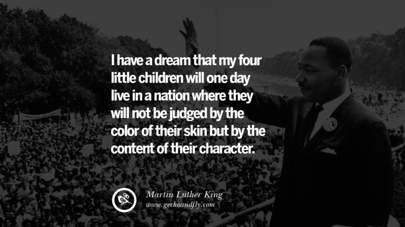 I have a dream that my four little children will one day live in a nation where they will not be judged by the color of their skin but by the content of their character. - Martin Luther King Quotes About Anti Racism And Against Racial Discrimination Instagram Pinterest Facebook