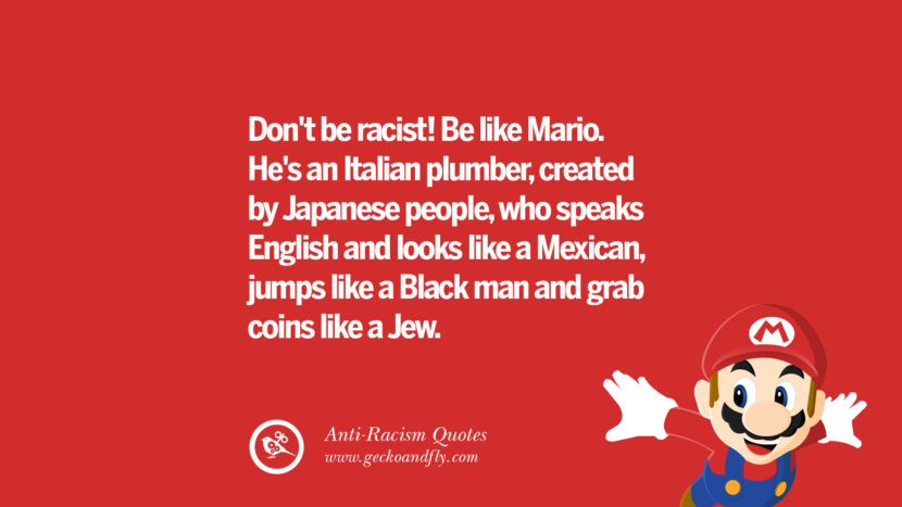 Don't be racist! Be like Mario. He's an Italian plumber, created by Japanese people, who speaks English and looks like a Mexican, jumps like a Black man and grab coins like a Jew. Quotes About Anti Racism And Against Racial Discrimination Instagram Pinterest Facebook