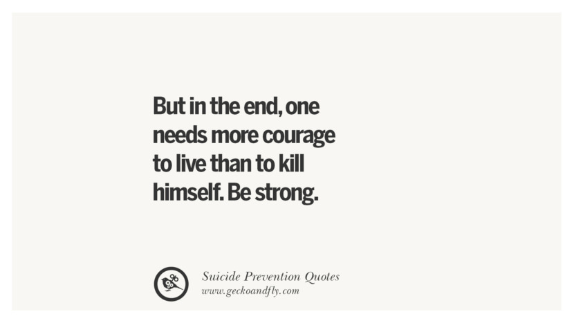 But in the end, one needs more courage to live than to kill himself. Be strong. Helpful Quotes On Suicidal Ideation, Thoughts And Prevention Instagram Pinterest Facebook Depression sign hotline easiest way to commit suicide die painless