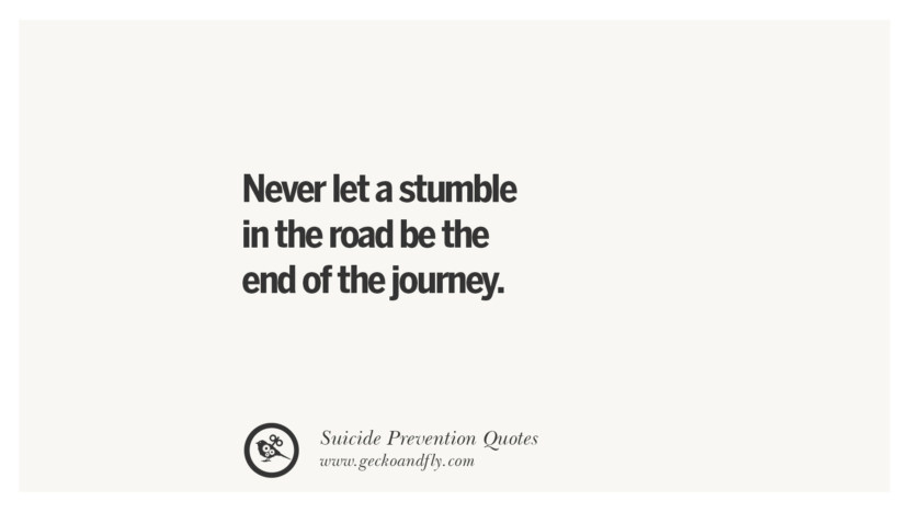 Never let a stumble in the road be the end of the journey. Helpful Quotes On Suicidal Ideation, Thoughts And Prevention Instagram Pinterest Facebook Depression sign hotline easiest way to commit suicide die painless