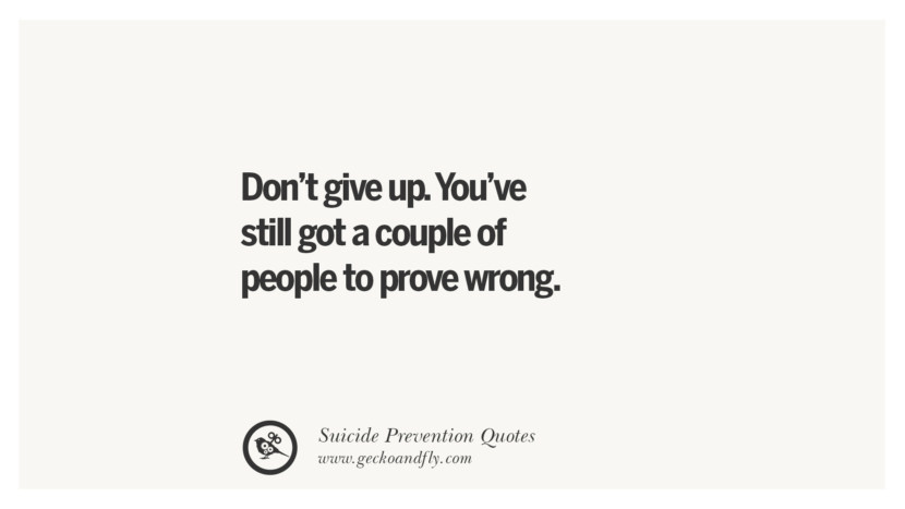 Don't give up. You're still got a couple of people to prove wrong. Helpful Quotes On Suicidal Ideation, Thoughts And Prevention Instagram Pinterest Facebook Depression sign hotline easiest way to commit suicide die painless