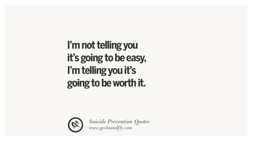 I'm not telling you it's going to be easy, I'm telling you it's going to be worth it. Helpful Quotes On Suicidal Ideation, Thoughts And Prevention Instagram Pinterest Facebook Depression sign hotline easiest way to commit suicide die painless