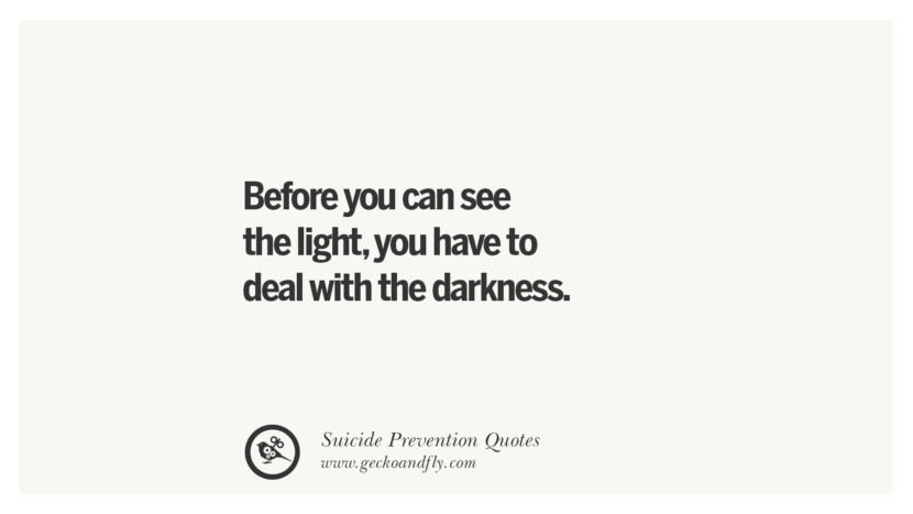 Before you can see the light, you have to deal with the darkness. Helpful Quotes On Suicidal Ideation, Thoughts And Prevention Instagram Pinterest Facebook Depression sign hotline easiest way to commit suicide die painless