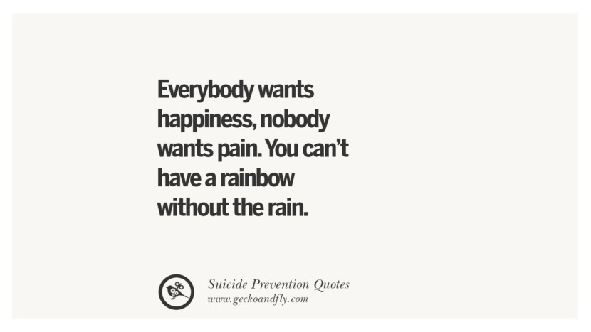 Everybody wants happiness, nobody wants pain. You can't have a rainbow without the rain. Helpful Quotes On Suicidal Ideation, Thoughts And Prevention Instagram Pinterest Facebook Depression sign hotline easiest way to commit suicide die painless