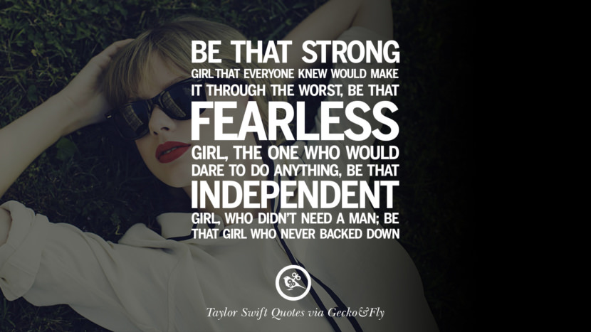 Be that strong girl that everyone knew would make it through the worst, be that fearless girl, the one who would dare to do anything, be that independent girl, who didn't need a man; be that girl who never backed down. Beautiful Taylor Swift Quotes On Believing In Yourself Instagram Pinterest Facebook