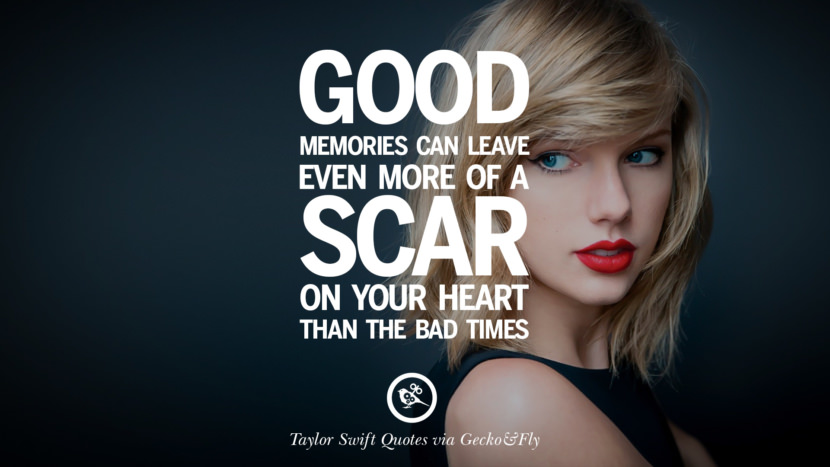Good memories can leave even more of a scar on your heart than the bad times. Beautiful Taylor Swift Quotes On Believing In Yourself Instagram Pinterest Facebook