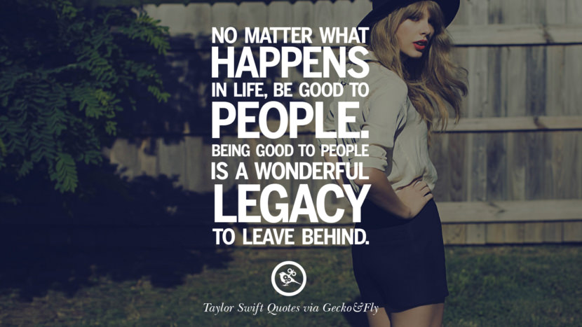 No matter what happens in life, be good to people. Being good to people is a wonderful legacy to leave behind. Beautiful Taylor Swift Quotes On Believing In Yourself Instagram Pinterest Facebook