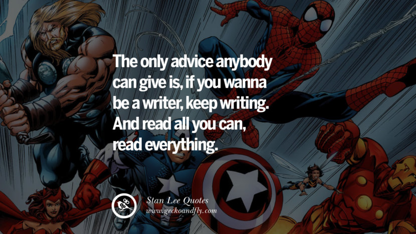 Stan Lee Quotes The only advice anybody can give is, if you wanna be a writer, keep writing. And read all you can, read everything.