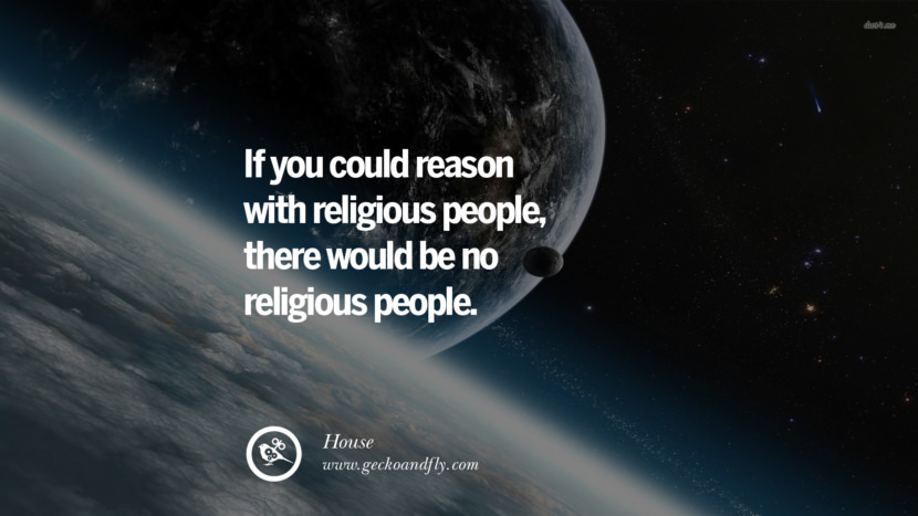 If you could reason with religious people, there would be no religious people. - House Quotes And Saying For Atheist On Anti-Religious People meme