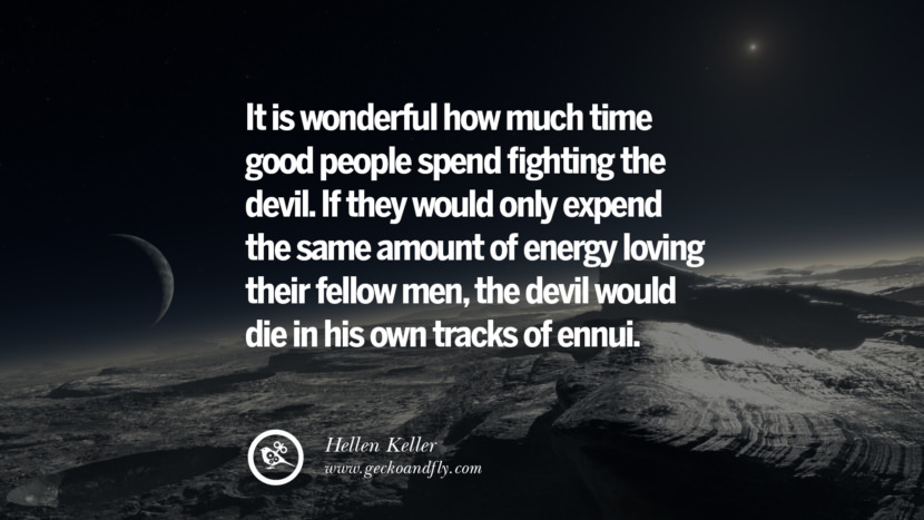 it is wonderful how much time good people spend fighting the devil. If they would only expend the same amount of energy loving their fellow men, the devil would die in his own tracks of ennui. - Hellen Keller