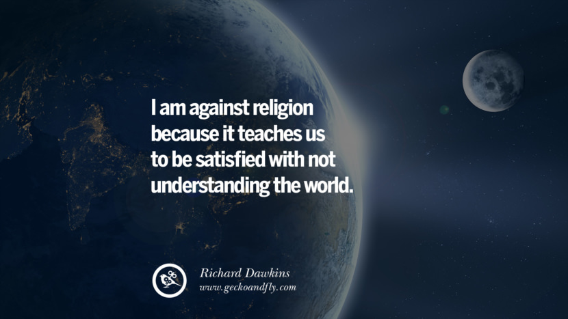 I am against religion because it teaches us to be satisfied with not understanding the world. - Richard Dawkins