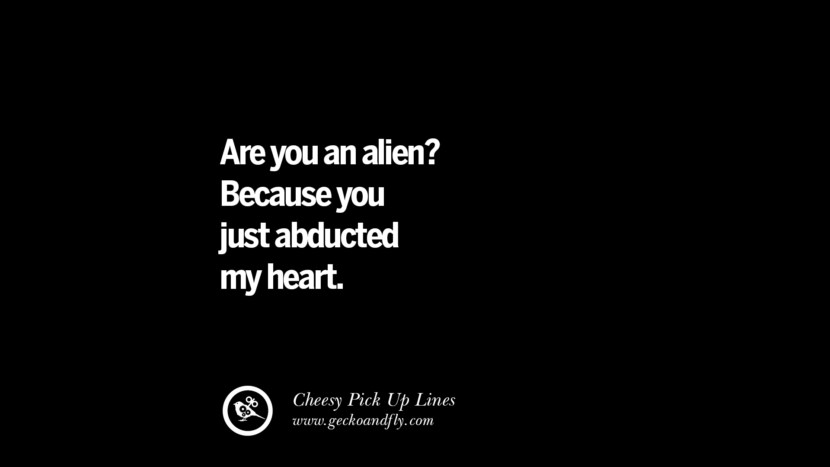 Are you an alien? Because you just abducted my heart. Cheesy & Funny Tinder Pick Up Lines